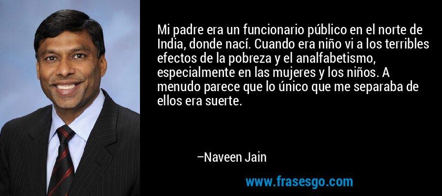 Mi padre era un funcionario público en el norte de India, donde nací. Cuando era niño vi a los terribles efectos de la pobreza y el analfabetismo, especialmente en las mujeres y los niños. A menudo parece que lo único que me separaba de ellos era suerte. – Naveen Jain