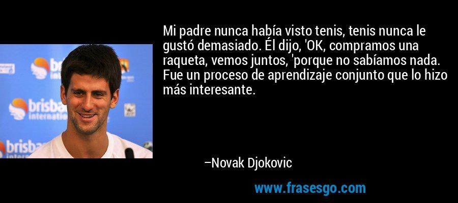 Mi padre nunca había visto tenis, tenis nunca le gustó demasiado. Él dijo, 'OK, compramos una raqueta, vemos juntos, 'porque no sabíamos nada. Fue un proceso de aprendizaje conjunto que lo hizo más interesante. – Novak Djokovic