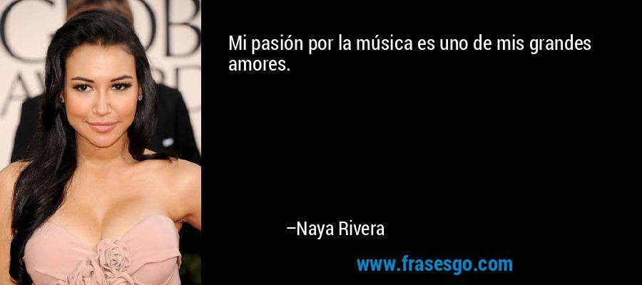 Mi pasión por la música es uno de mis grandes amores. – Naya Rivera
