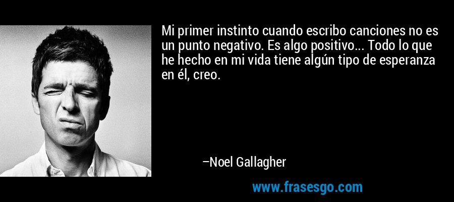 Mi primer instinto cuando escribo canciones no es un punto negativo. Es algo positivo... Todo lo que he hecho en mi vida tiene algún tipo de esperanza en él, creo. – Noel Gallagher
