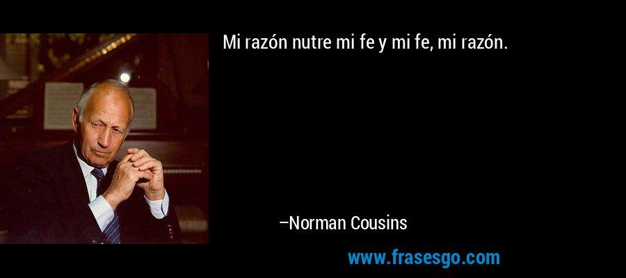 Mi razón nutre mi fe y mi fe, mi razón. – Norman Cousins
