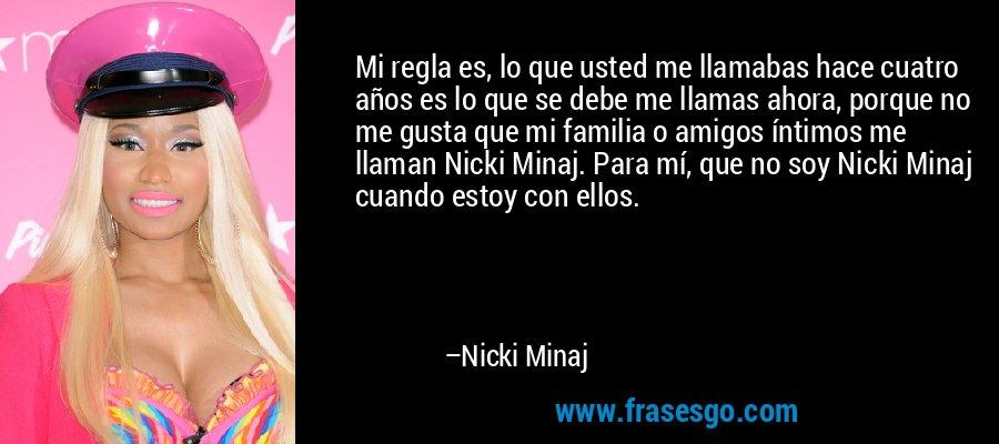 Mi regla es, lo que usted me llamabas hace cuatro años es lo que se debe me llamas ahora, porque no me gusta que mi familia o amigos íntimos me llaman Nicki Minaj. Para mí, que no soy Nicki Minaj cuando estoy con ellos. – Nicki Minaj