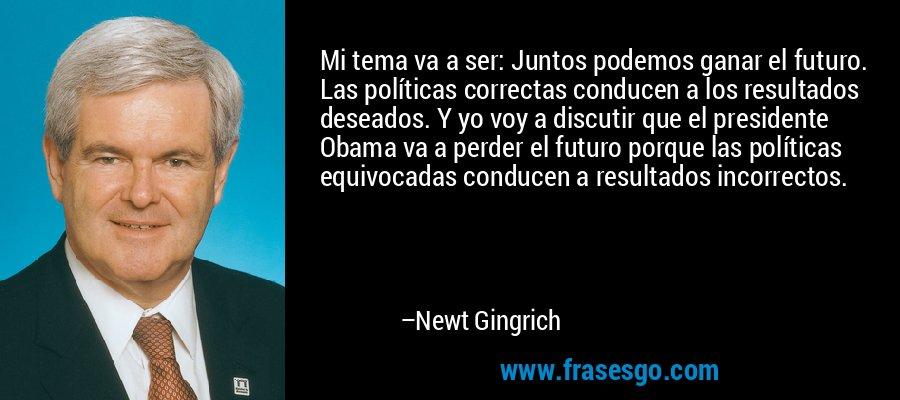 Mi tema va a ser: Juntos podemos ganar el futuro. Las políticas correctas conducen a los resultados deseados. Y yo voy a discutir que el presidente Obama va a perder el futuro porque las políticas equivocadas conducen a resultados incorrectos. – Newt Gingrich