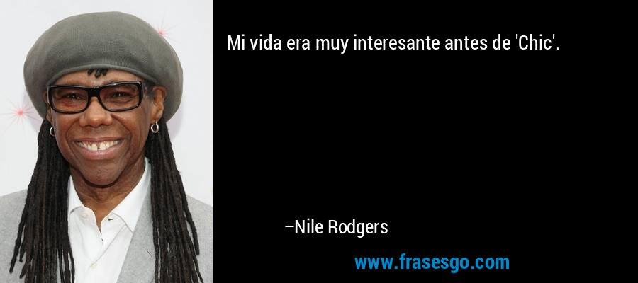 Mi vida era muy interesante antes de 'Chic'. – Nile Rodgers