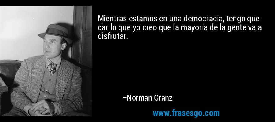 Mientras estamos en una democracia, tengo que dar lo que yo creo que la mayoría de la gente va a disfrutar. – Norman Granz