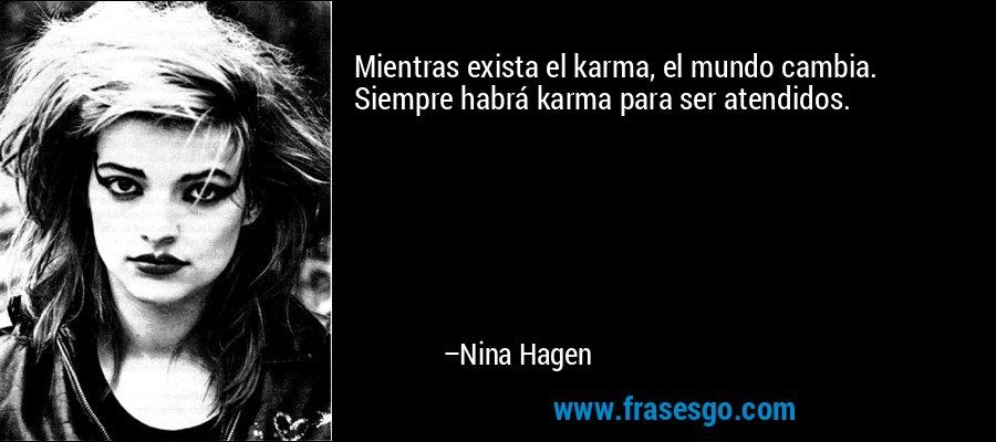 Mientras exista el karma, el mundo cambia. Siempre habrá karma para ser atendidos. – Nina Hagen
