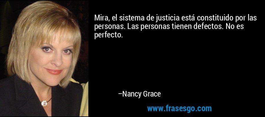 Mira, el sistema de justicia está constituido por las personas. Las personas tienen defectos. No es perfecto. – Nancy Grace