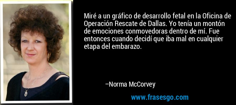 Miré a un gráfico de desarrollo fetal en la Oficina de Operación Rescate de Dallas. Yo tenía un montón de emociones conmovedoras dentro de mí. Fue entonces cuando decidí que iba mal en cualquier etapa del embarazo. – Norma McCorvey