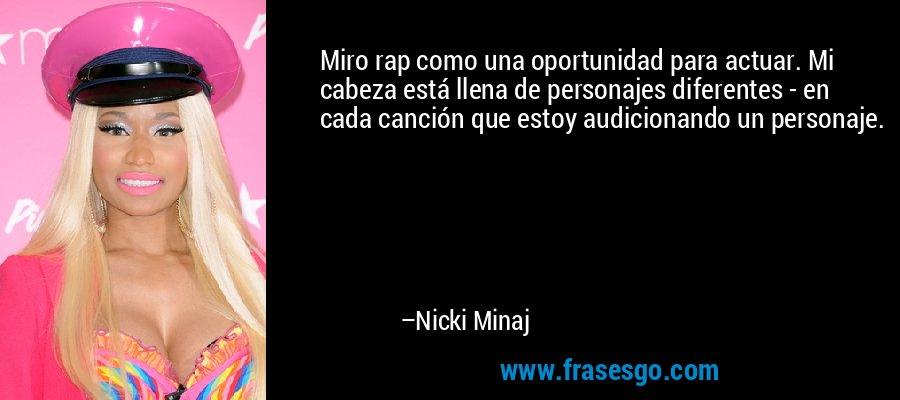 Miro rap como una oportunidad para actuar. Mi cabeza está llena de personajes diferentes - en cada canción que estoy audicionando un personaje. – Nicki Minaj