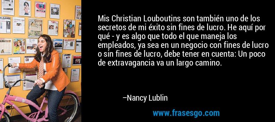 Mis Christian Louboutins son también uno de los secretos de mi éxito sin fines de lucro. He aquí por qué - y es algo que todo el que maneja los empleados, ya sea en un negocio con fines de lucro o sin fines de lucro, debe tener en cuenta: Un poco de extravagancia va un largo camino. – Nancy Lublin