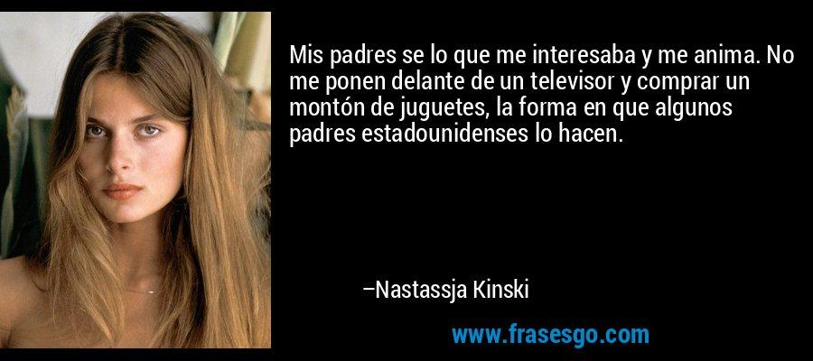 Mis padres se lo que me interesaba y me anima. No me ponen delante de un televisor y comprar un montón de juguetes, la forma en que algunos padres estadounidenses lo hacen. – Nastassja Kinski