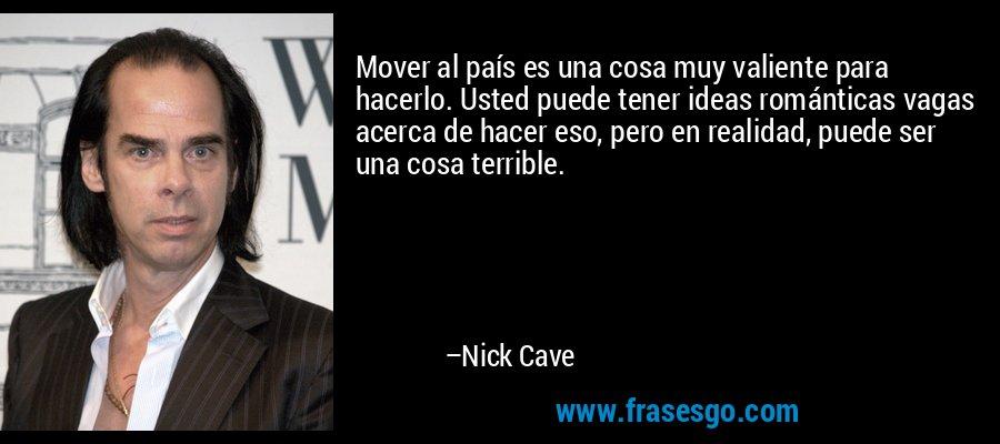 Mover al país es una cosa muy valiente para hacerlo. Usted puede tener ideas románticas vagas acerca de hacer eso, pero en realidad, puede ser una cosa terrible. – Nick Cave