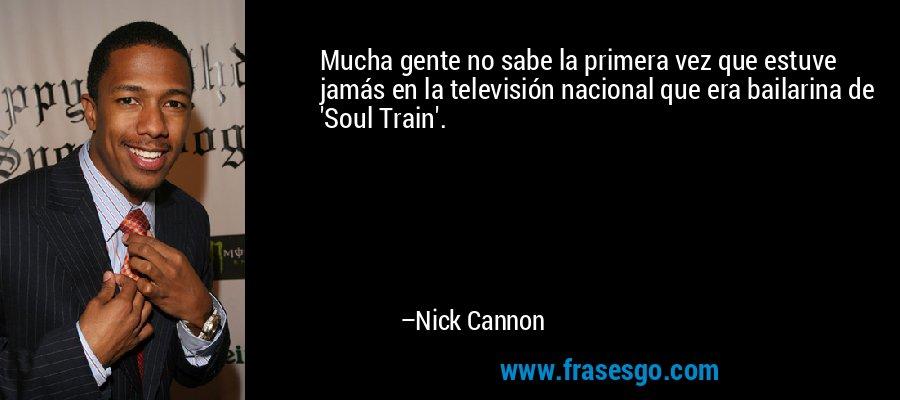 Mucha gente no sabe la primera vez que estuve jamás en la televisión nacional que era bailarina de 'Soul Train'. – Nick Cannon