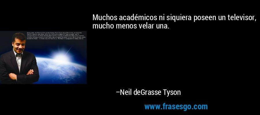 Muchos académicos ni siquiera poseen un televisor, mucho menos velar una. – Neil deGrasse Tyson