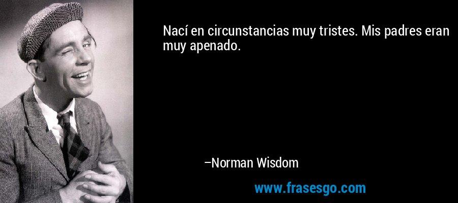 Nací en circunstancias muy tristes. Mis padres eran muy apenado. – Norman Wisdom