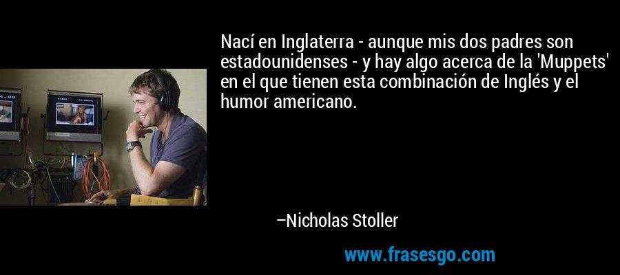 Nací en Inglaterra - aunque mis dos padres son estadounidenses - y hay algo acerca de la 'Muppets' en el que tienen esta combinación de Inglés y el humor americano. – Nicholas Stoller