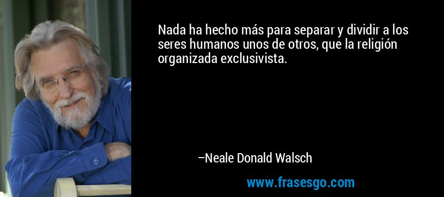 Nada ha hecho más para separar y dividir a los seres humanos unos de otros, que la religión organizada exclusivista. – Neale Donald Walsch