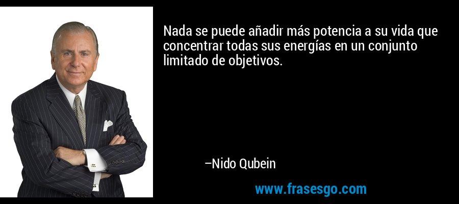 Nada se puede añadir más potencia a su vida que concentrar todas sus energías en un conjunto limitado de objetivos. – Nido Qubein