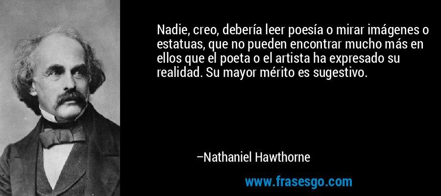 Nadie, creo, debería leer poesía o mirar imágenes o estatuas, que no pueden encontrar mucho más en ellos que el poeta o el artista ha expresado su realidad. Su mayor mérito es sugestivo. – Nathaniel Hawthorne