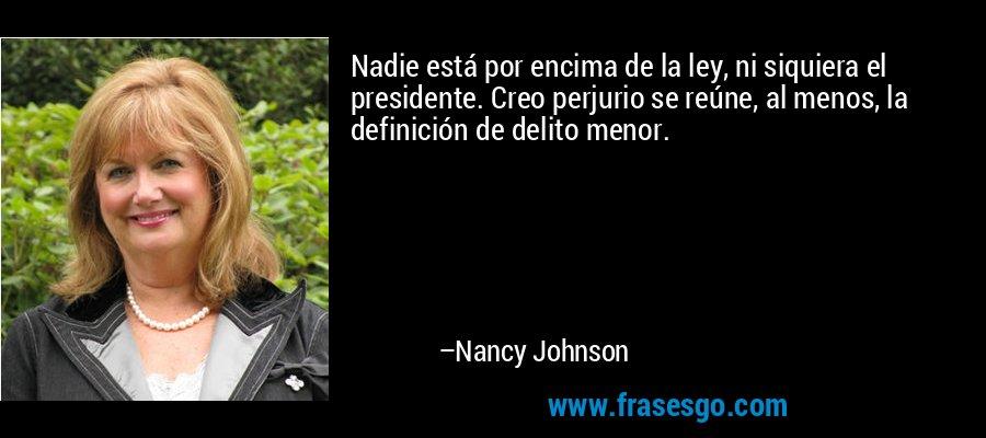 Nadie está por encima de la ley, ni siquiera el presidente. Creo perjurio se reúne, al menos, la definición de delito menor. – Nancy Johnson