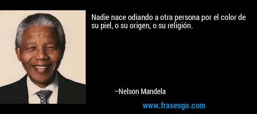 Nadie nace odiando a otra persona por el color de su piel, o su origen, o su religión. – Nelson Mandela