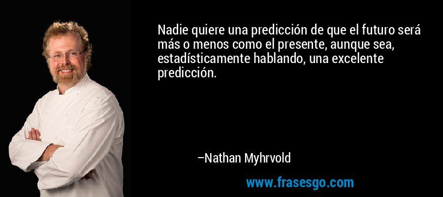Nadie quiere una predicción de que el futuro será más o menos como el presente, aunque sea, estadísticamente hablando, una excelente predicción. – Nathan Myhrvold