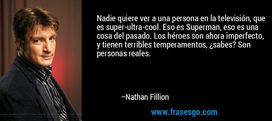 Nadie quiere ver a una persona en la televisión, que es super-ultra-cool. Eso es Superman, eso es una cosa del pasado. Los héroes son ahora imperfecto, y tienen terribles temperamentos, ¿sabes? Son personas reales. – Nathan Fillion
