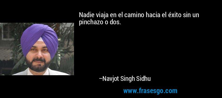 Nadie viaja en el camino hacia el éxito sin un pinchazo o dos. – Navjot Singh Sidhu