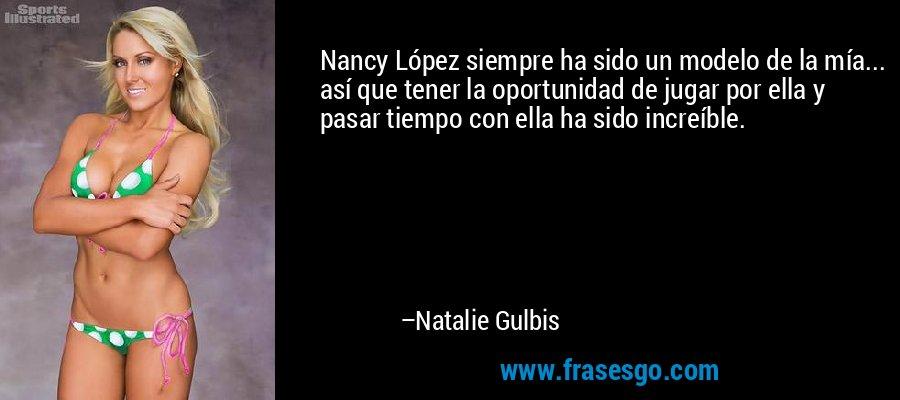Nancy López siempre ha sido un modelo de la mía... así que tener la oportunidad de jugar por ella y pasar tiempo con ella ha sido increíble. – Natalie Gulbis
