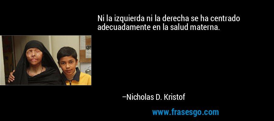 Ni la izquierda ni la derecha se ha centrado adecuadamente en la salud materna. – Nicholas D. Kristof