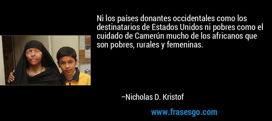 Ni los países donantes occidentales como los destinatarios de Estados Unidos ni pobres como el cuidado de Camerún mucho de los africanos que son pobres, rurales y femeninas. – Nicholas D. Kristof