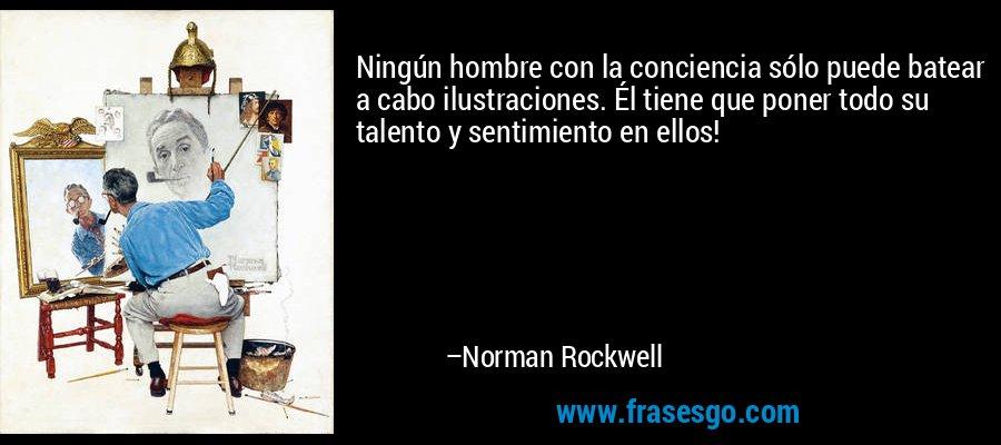 Ningún hombre con la conciencia sólo puede batear a cabo ilustraciones. Él tiene que poner todo su talento y sentimiento en ellos! – Norman Rockwell