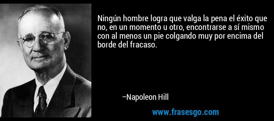 Ningún hombre logra que valga la pena el éxito que no, en un momento u otro, encontrarse a sí mismo con al menos un pie colgando muy por encima del borde del fracaso. – Napoleon Hill