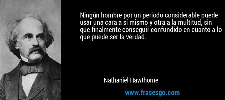 Ningún hombre por un periodo considerable puede usar una cara a sí mismo y otra a la multitud, sin que finalmente conseguir confundido en cuanto a lo que puede ser la verdad. – Nathaniel Hawthorne