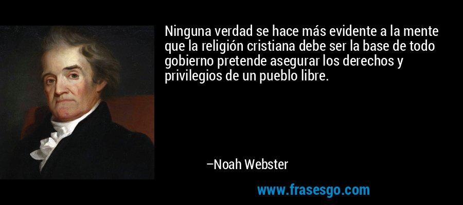 Ninguna verdad se hace más evidente a la mente que la religión cristiana debe ser la base de todo gobierno pretende asegurar los derechos y privilegios de un pueblo libre. – Noah Webster