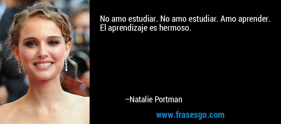 No amo estudiar. No amo estudiar. Amo aprender. El aprendizaje es hermoso. – Natalie Portman