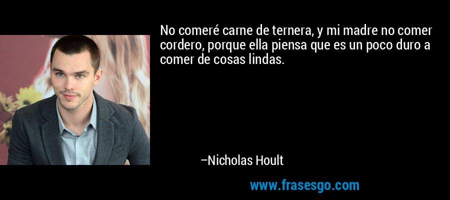No comeré carne de ternera, y mi madre no comer cordero, porque ella piensa que es un poco duro a comer de cosas lindas. – Nicholas Hoult