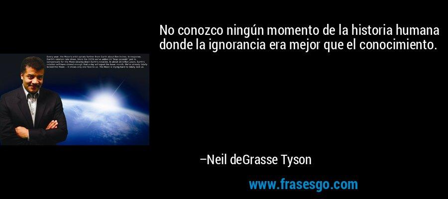 No conozco ningún momento de la historia humana donde la ignorancia era mejor que el conocimiento. – Neil deGrasse Tyson