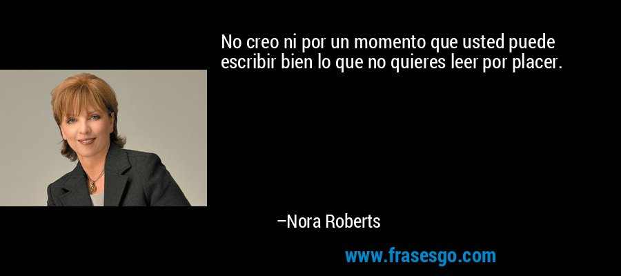 No creo ni por un momento que usted puede escribir bien lo que no quieres leer por placer. – Nora Roberts