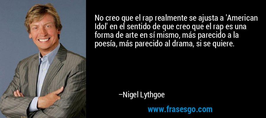 No creo que el rap realmente se ajusta a 'American Idol' en el sentido de que creo que el rap es una forma de arte en sí mismo, más parecido a la poesía, más parecido al drama, si se quiere. – Nigel Lythgoe