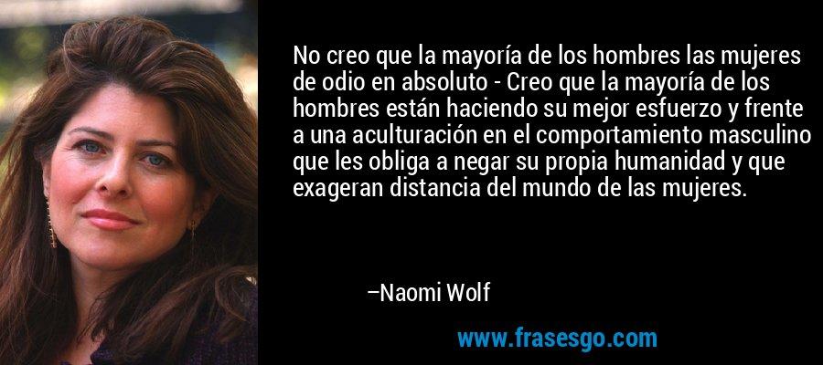 No creo que la mayoría de los hombres las mujeres de odio en absoluto - Creo que la mayoría de los hombres están haciendo su mejor esfuerzo y frente a una aculturación en el comportamiento masculino que les obliga a negar su propia humanidad y que exageran distancia del mundo de las mujeres. – Naomi Wolf