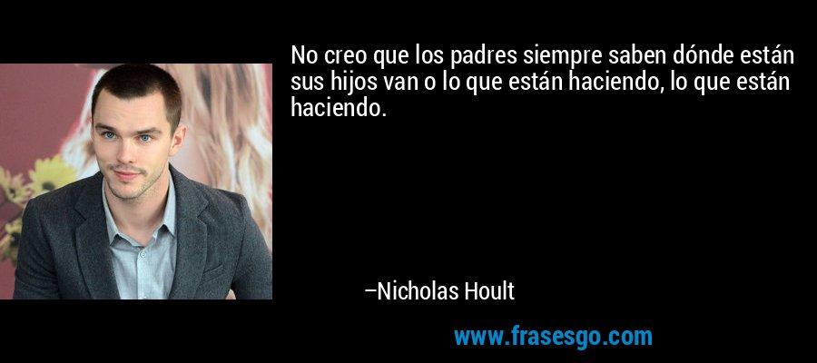 No creo que los padres siempre saben dónde están sus hijos van o lo que están haciendo, lo que están haciendo. – Nicholas Hoult