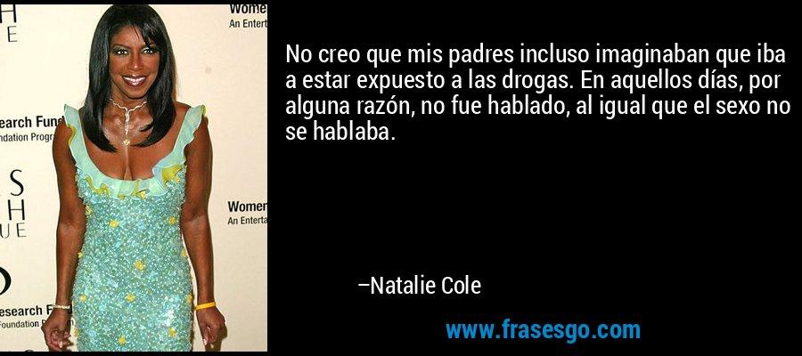 No creo que mis padres incluso imaginaban que iba a estar expuesto a las drogas. En aquellos días, por alguna razón, no fue hablado, al igual que el sexo no se hablaba. – Natalie Cole