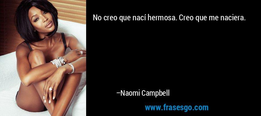No creo que nací hermosa. Creo que me naciera. – Naomi Campbell