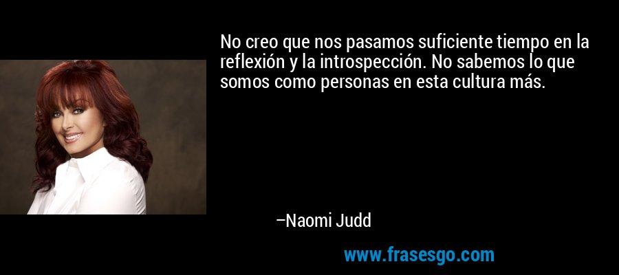 No creo que nos pasamos suficiente tiempo en la reflexión y la introspección. No sabemos lo que somos como personas en esta cultura más. – Naomi Judd