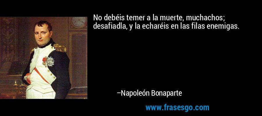 No debéis temer a la muerte, muchachos; desafiadla, y la echaréis en las filas enemigas. – Napoleón Bonaparte