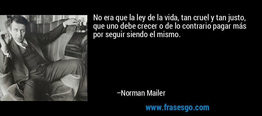 No era que la ley de la vida, tan cruel y tan justo, que uno debe crecer o de lo contrario pagar más por seguir siendo el mismo. – Norman Mailer
