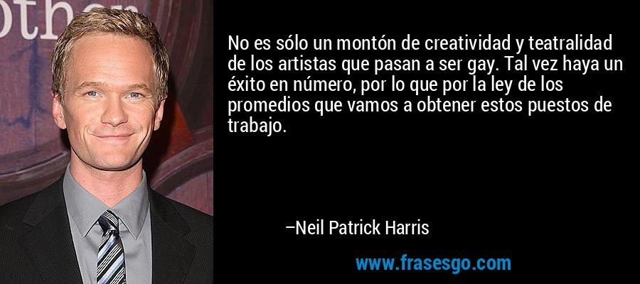 No es sólo un montón de creatividad y teatralidad de los artistas que pasan a ser gay. Tal vez haya un éxito en número, por lo que por la ley de los promedios que vamos a obtener estos puestos de trabajo. – Neil Patrick Harris