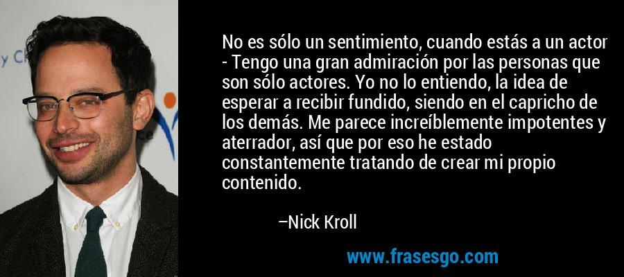 No es sólo un sentimiento, cuando estás a un actor - Tengo una gran admiración por las personas que son sólo actores. Yo no lo entiendo, la idea de esperar a recibir fundido, siendo en el capricho de los demás. Me parece increíblemente impotentes y aterrador, así que por eso he estado constantemente tratando de crear mi propio contenido. – Nick Kroll