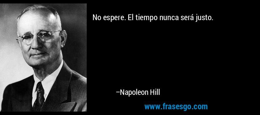 No espere. El tiempo nunca será justo. – Napoleon Hill